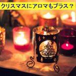クリスマスにピッタリなアロマの香りは?ホームパーティの匂いでオススメは?