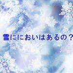 雪のにおいってするの?雨や台風と違うの?雪が降る仕組みは?