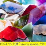 TVやインスタでも話題!宝石のような石鹸「Savons Gemme(サボンジェム)」とは?どんな香り?