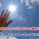 日焼け止めのSPAやPAの意味は?ボディ用口コミランキングTOP5は?
