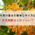 金木犀の香水の簡単な作り方は?(画像あり)使用期限はどのくらい?