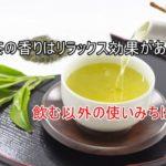 緑茶の香りはリラックス効果がある?飲んだり嗅いだりする以外に使いみちはある?