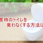 災害時のトイレを臭わなくする方法は?家にあるもので簡単に?